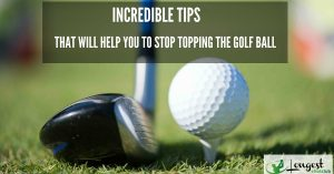 Incredible Tips that Will Help You to Stop Topping the Golf Ball