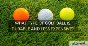 WHAT TYPE OF GOLF BALL IS DURABLE AND LESS EXPENSIVE